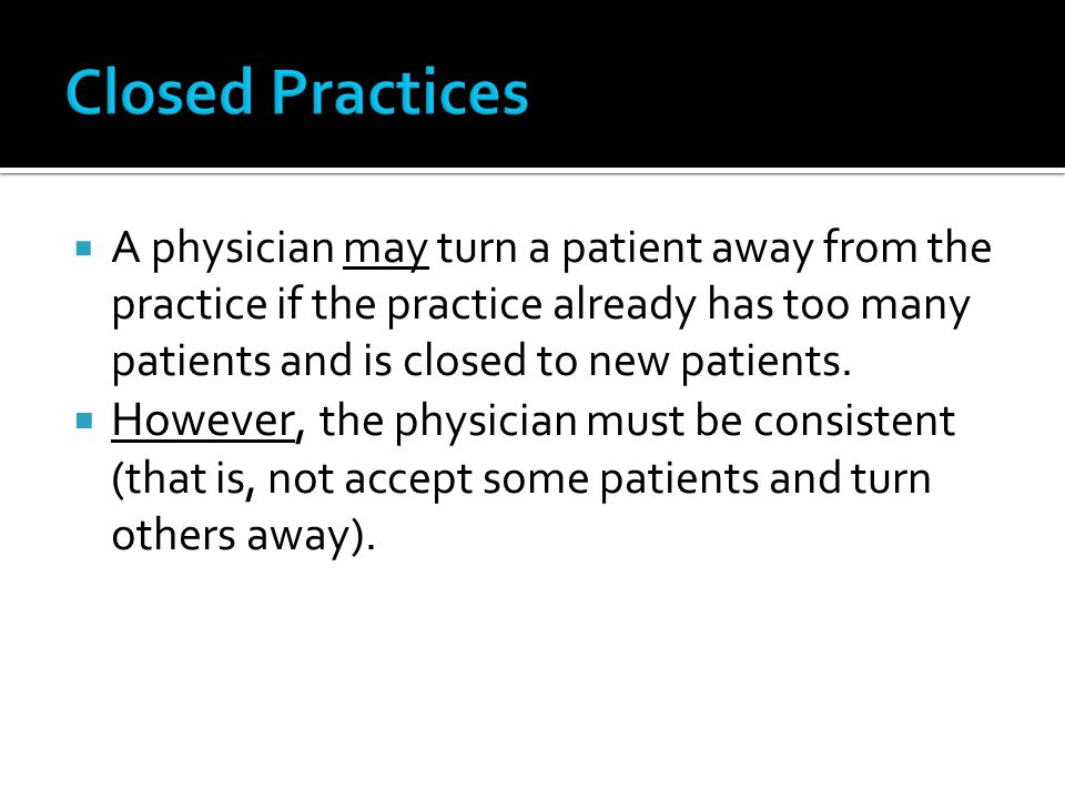 Closed Practices A physician may turn a patient away from the practice if the practice already has too many patients and is closed to new patients.