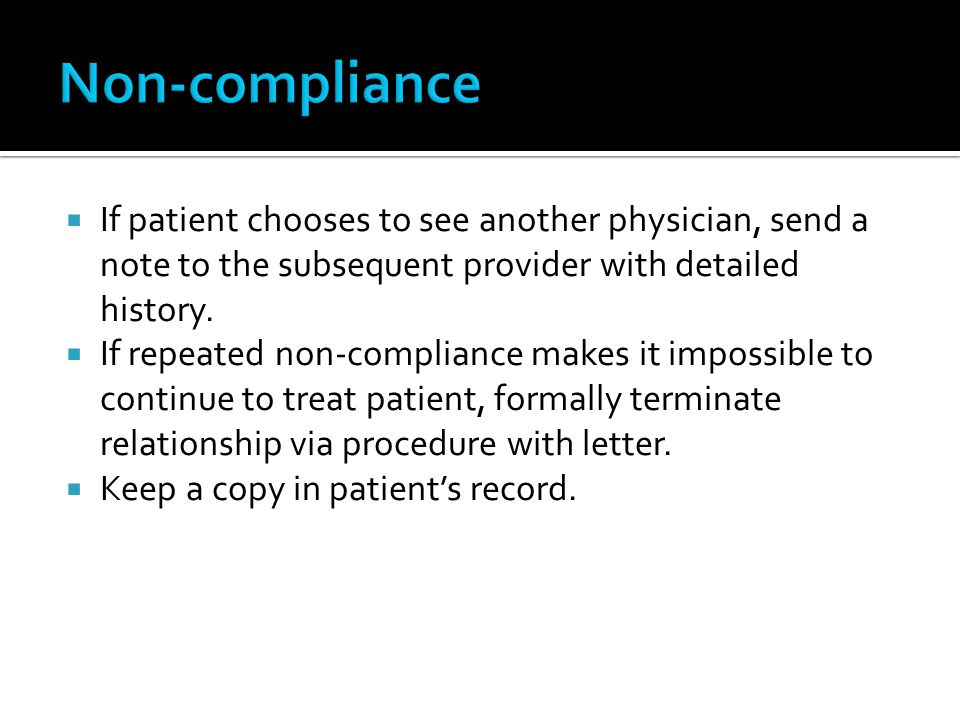 Non-compliance If patient chooses to see another physician, send a note to the subsequent provider with detailed history.