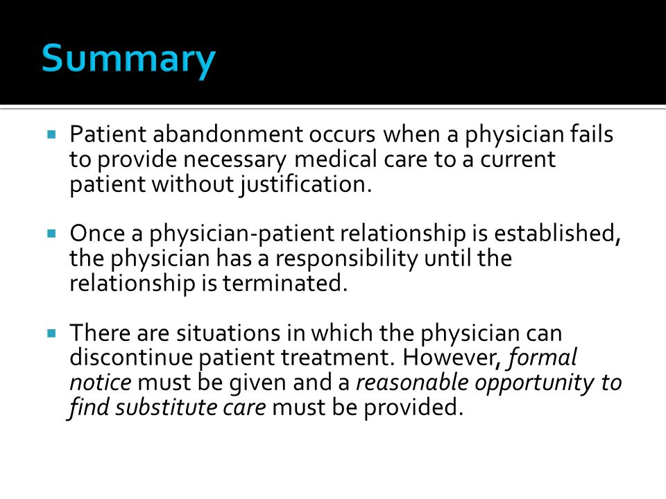 Summary Patient abandonment occurs when a physician fails to provide necessary medical care to a current patient without justification.