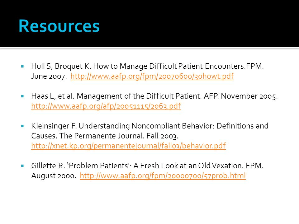 Resources Hull S, Broquet K. How to Manage Difficult Patient Encounters.FPM. June 2007. http://www.aafp.org/fpm/20070600/30howt.pdf.