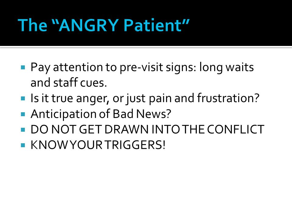 The ANGRY Patient Pay attention to pre-visit signs: long waits and staff cues. Is it true anger, or just pain and frustration