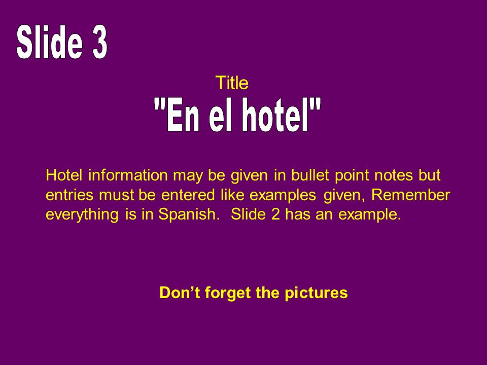 Slide 3 Title. En el hotel Hotel information may be given in bullet point notes but. entries must be entered like examples given, Remember.