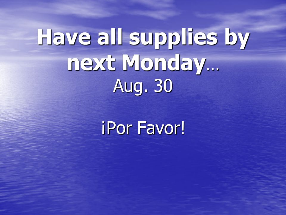 Have all supplies by next Monday… Aug. 30 ¡Por Favor!