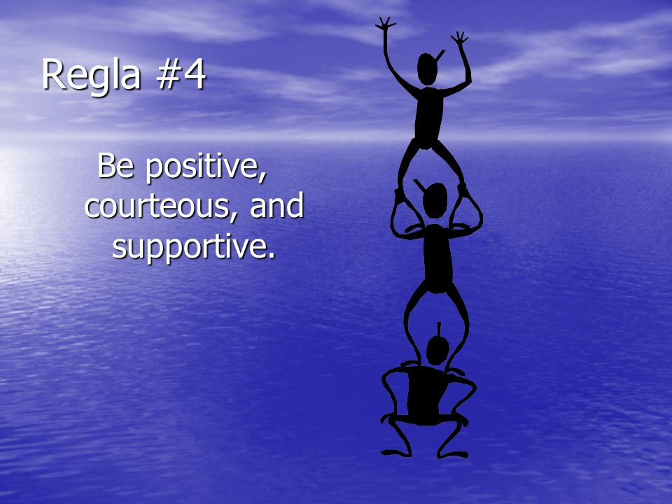 Be positive, courteous, and supportive.