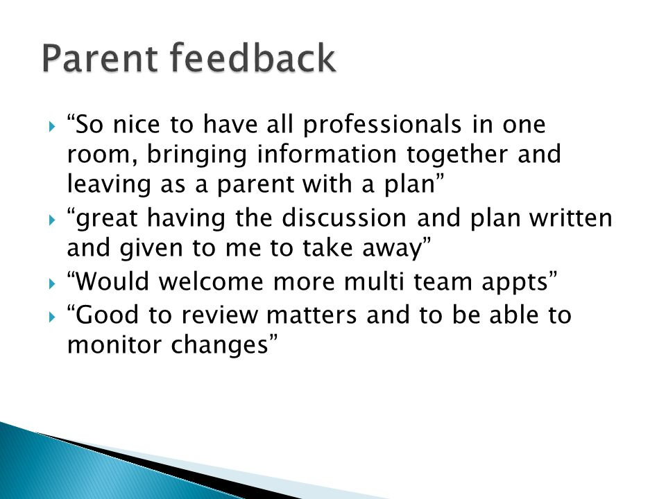Parent feedback So nice to have all professionals in one room, bringing information together and leaving as a parent with a plan