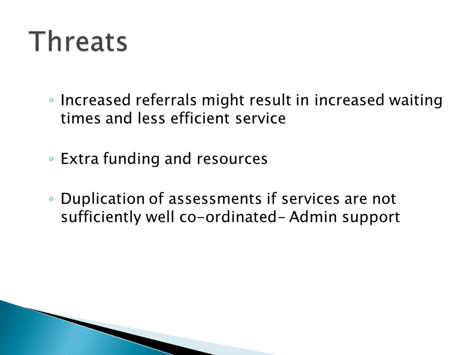Threats Increased referrals might result in increased waiting times and less efficient service. Extra funding and resources.