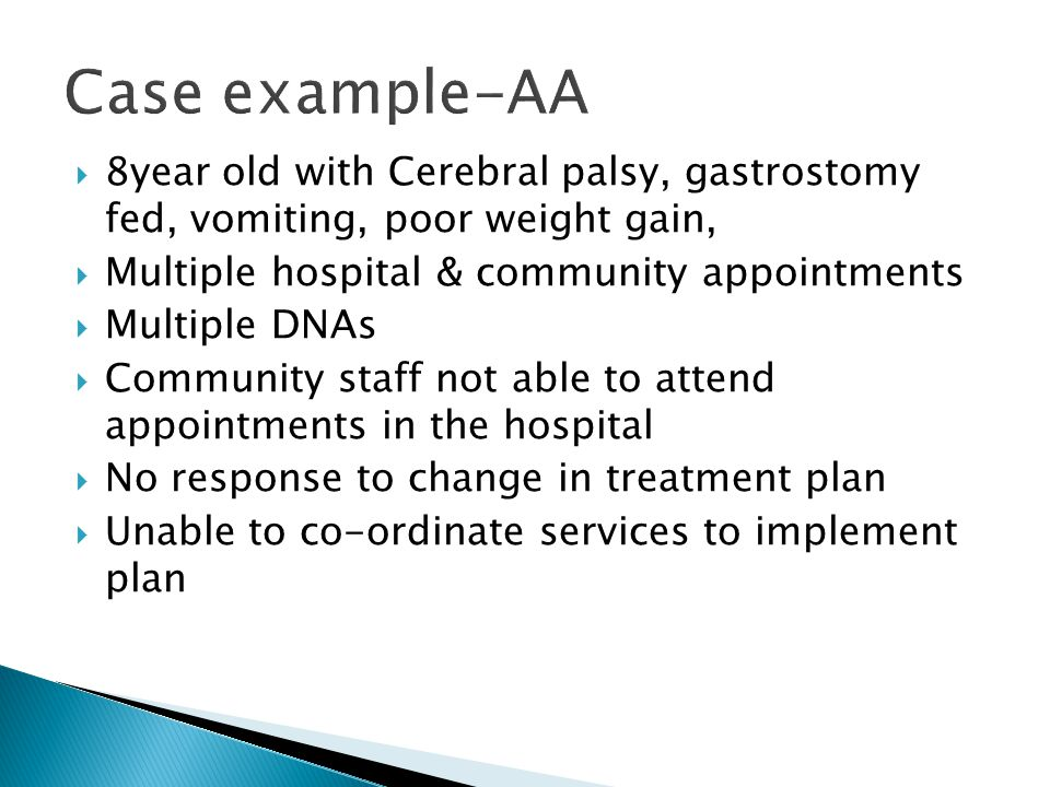 Case example-AA 8year old with Cerebral palsy, gastrostomy fed, vomiting, poor weight gain, Multiple hospital & community appointments.