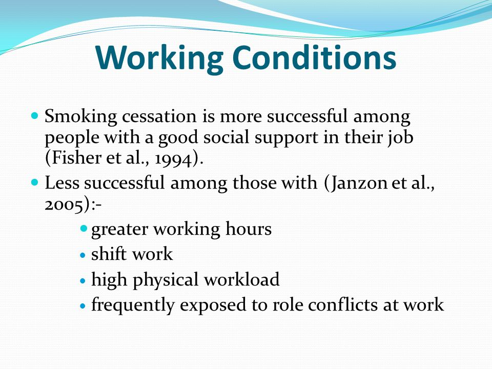 Working Conditions Smoking cessation is more successful among people with a good social support in their job (Fisher et al., 1994).