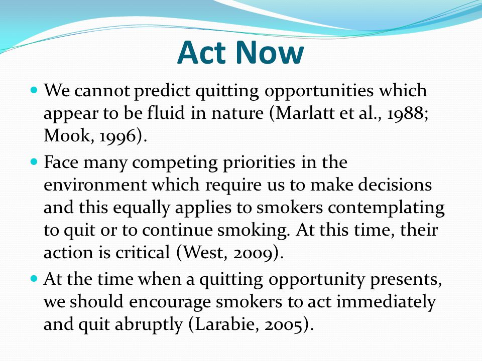 Act Now We cannot predict quitting opportunities which appear to be fluid in nature (Marlatt et al., 1988; Mook, 1996).