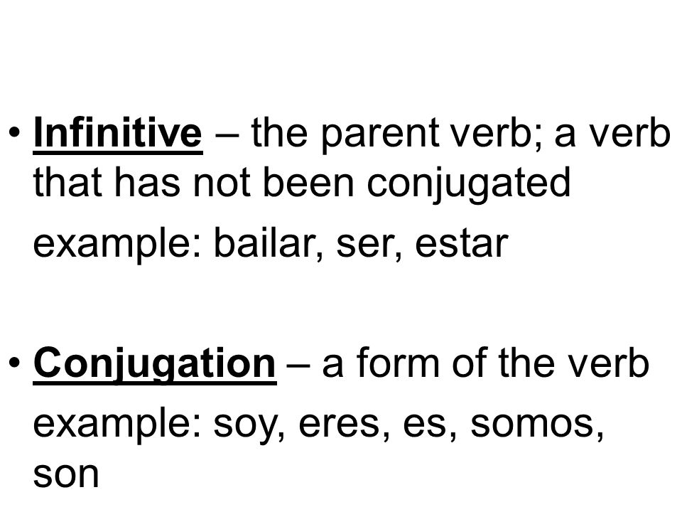 Infinitive – the parent verb; a verb that has not been conjugated