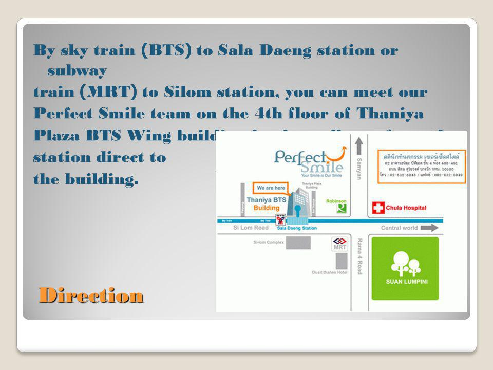 By sky train (BTS) to Sala Daeng station or subway train (MRT) to Silom station, you can meet our Perfect Smile team on the 4th floor of Thaniya Plaza BTS Wing building by the walkway from the station direct to the building.
