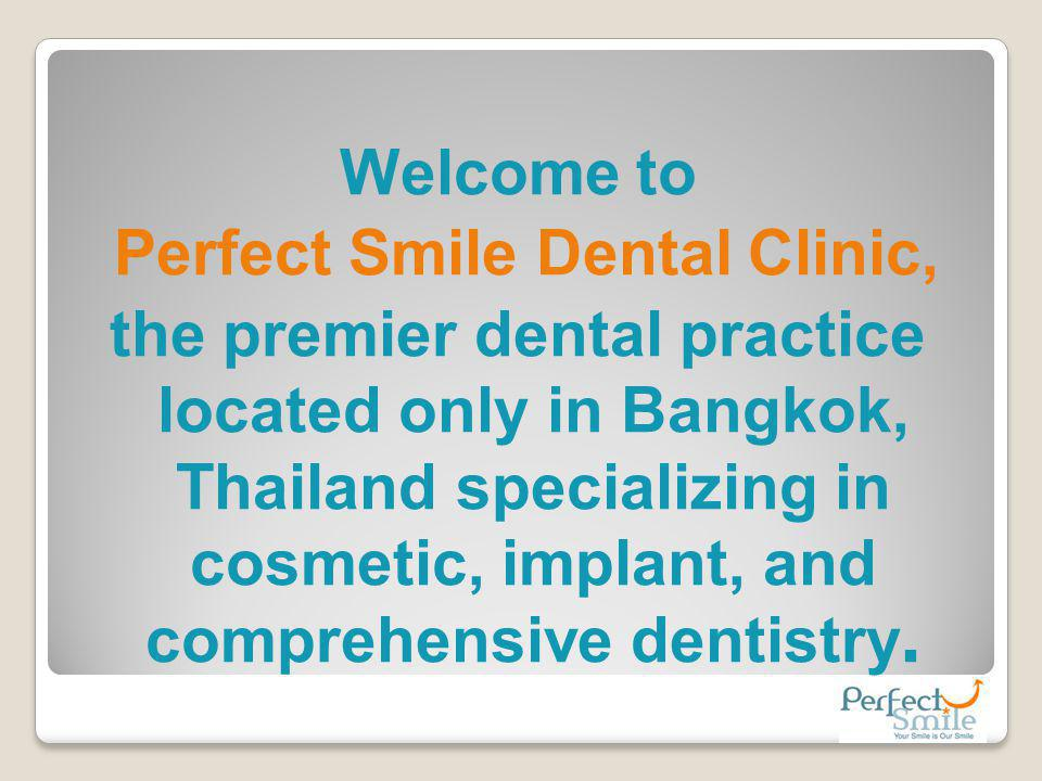 Welcome to Perfect Smile Dental Clinic, the premier dental practice located only in Bangkok, Thailand specializing in cosmetic, implant, and comprehensive dentistry.