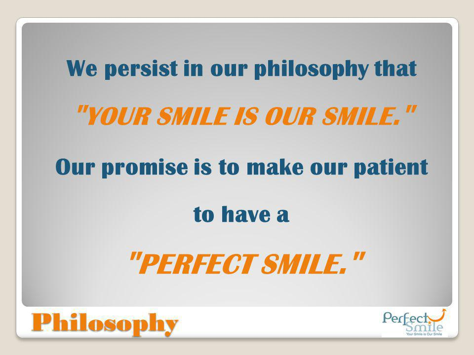 We persist in our philosophy that Our promise is to make our patient