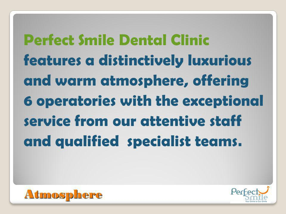 Perfect Smile Dental Clinic features a distinctively luxurious and warm atmosphere, offering 6 operatories with the exceptional service from our attentive staff and qualified specialist teams.