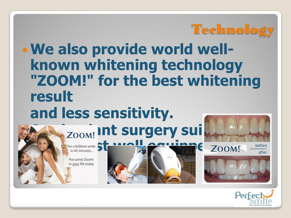 Technology We also provide world well-known whitening technology ZOOM! for the best whitening result.