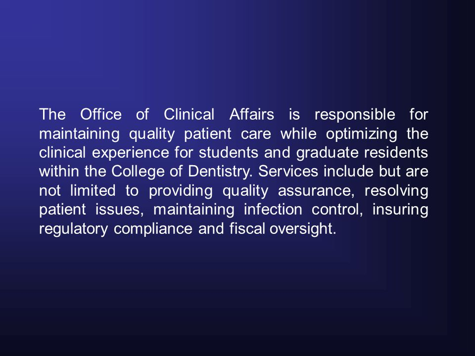 The Office of Clinical Affairs is responsible for maintaining quality patient care while optimizing the clinical experience for students and graduate residents within the College of Dentistry.