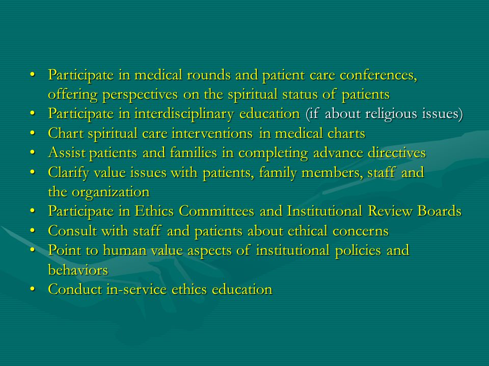 Participate in medical rounds and patient care conferences, offering perspectives on the spiritual status of patients