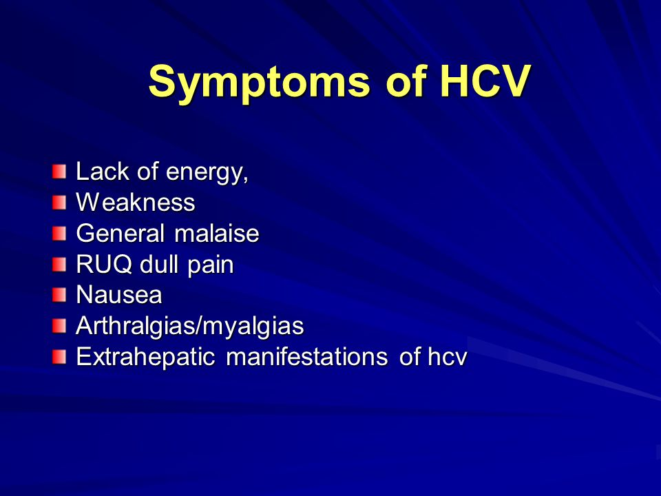 Symptoms of HCV Lack of energy, Weakness General malaise RUQ dull pain