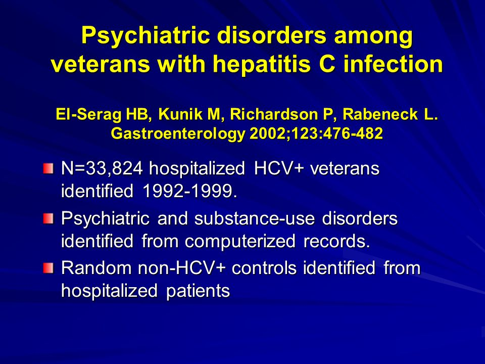 Psychiatric disorders among veterans with hepatitis C infection El-Serag HB, Kunik M, Richardson P, Rabeneck L. Gastroenterology 2002;123:476-482