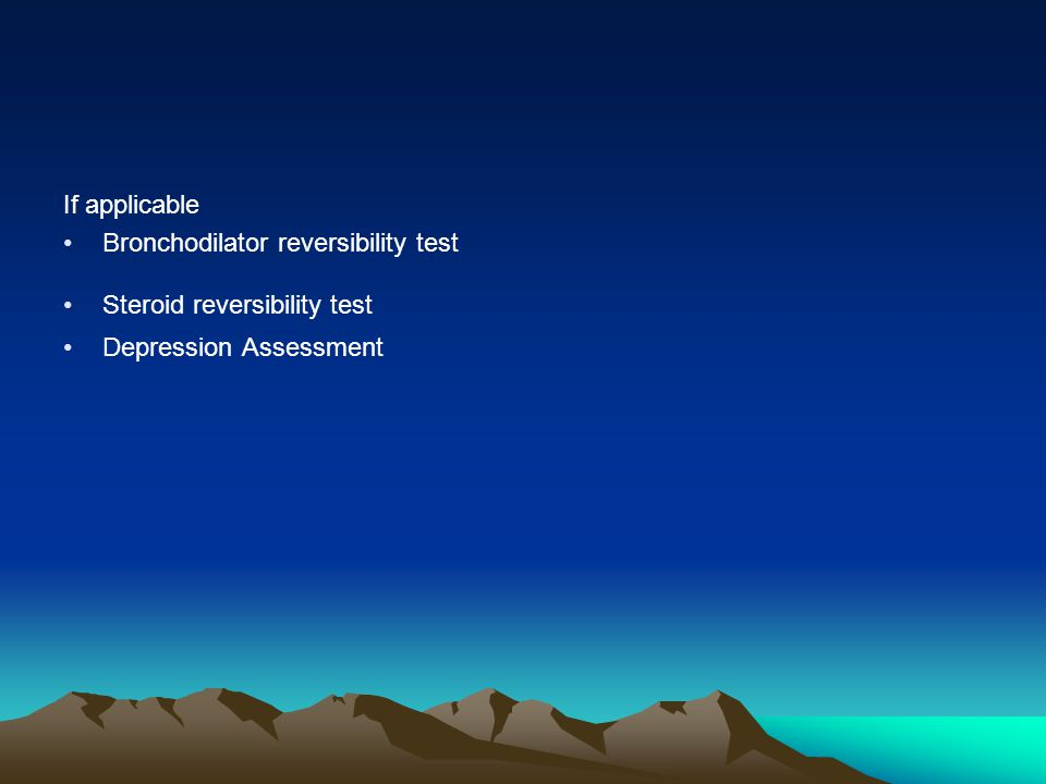 If applicable Bronchodilator reversibility test Steroid reversibility test Depression Assessment