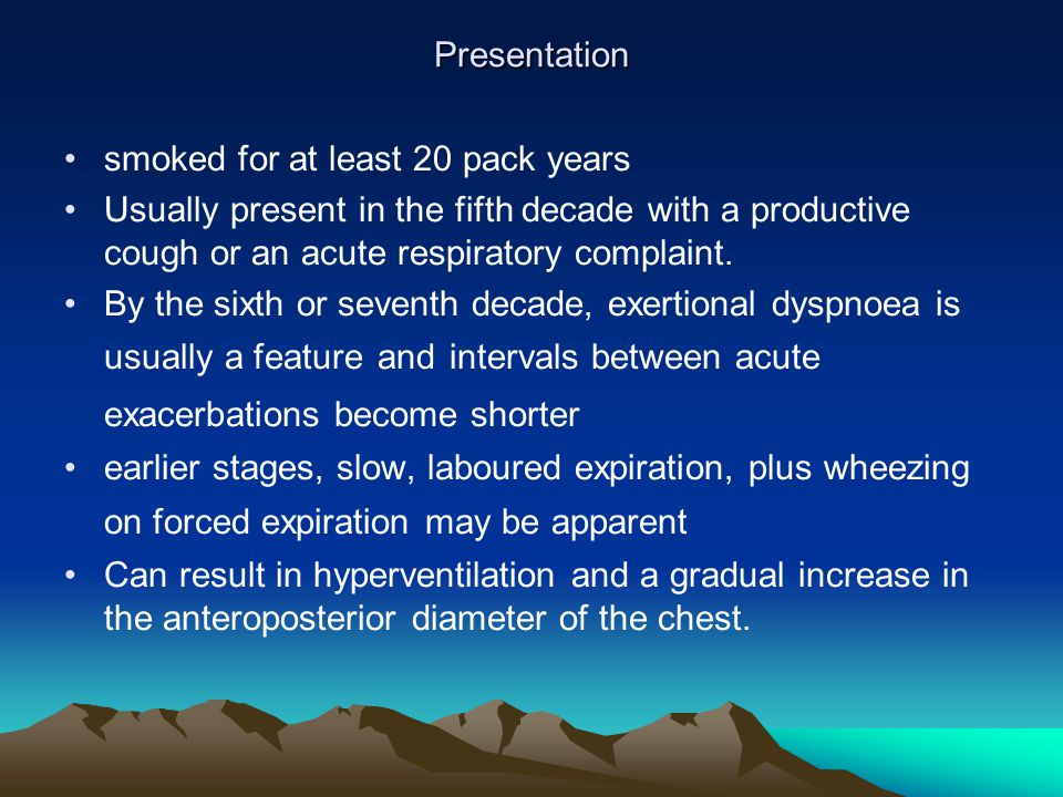 Presentation smoked for at least 20 pack years. Usually present in the fifth decade with a productive cough or an acute respiratory complaint.