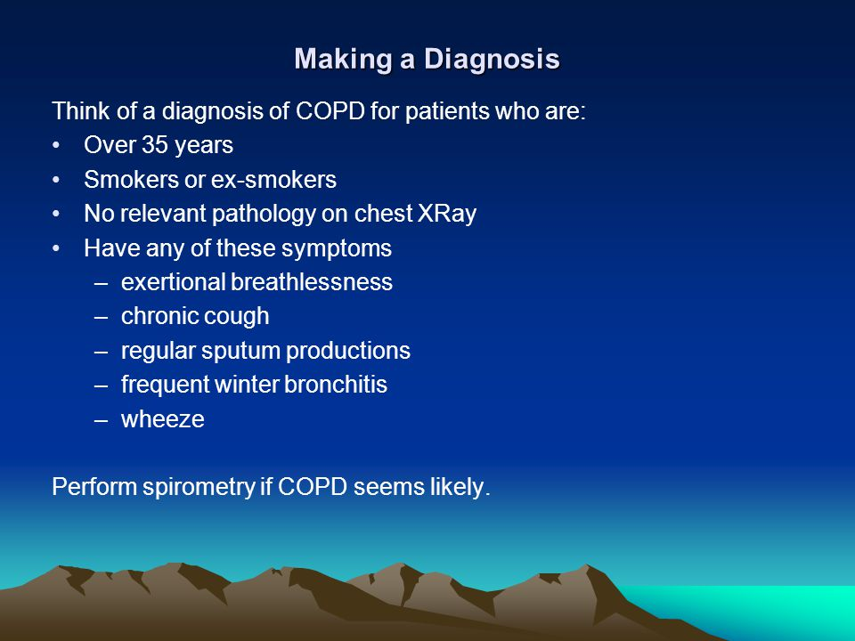 Making a Diagnosis Think of a diagnosis of COPD for patients who are: