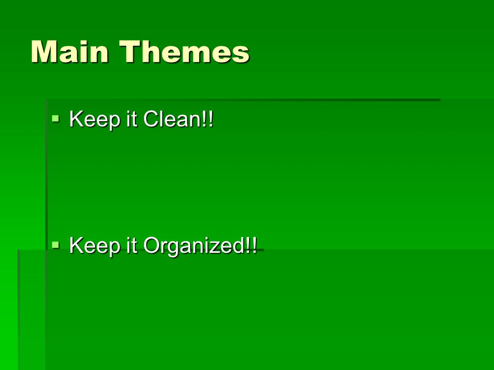 Main Themes Keep it Clean!! Keep it Organized!!
