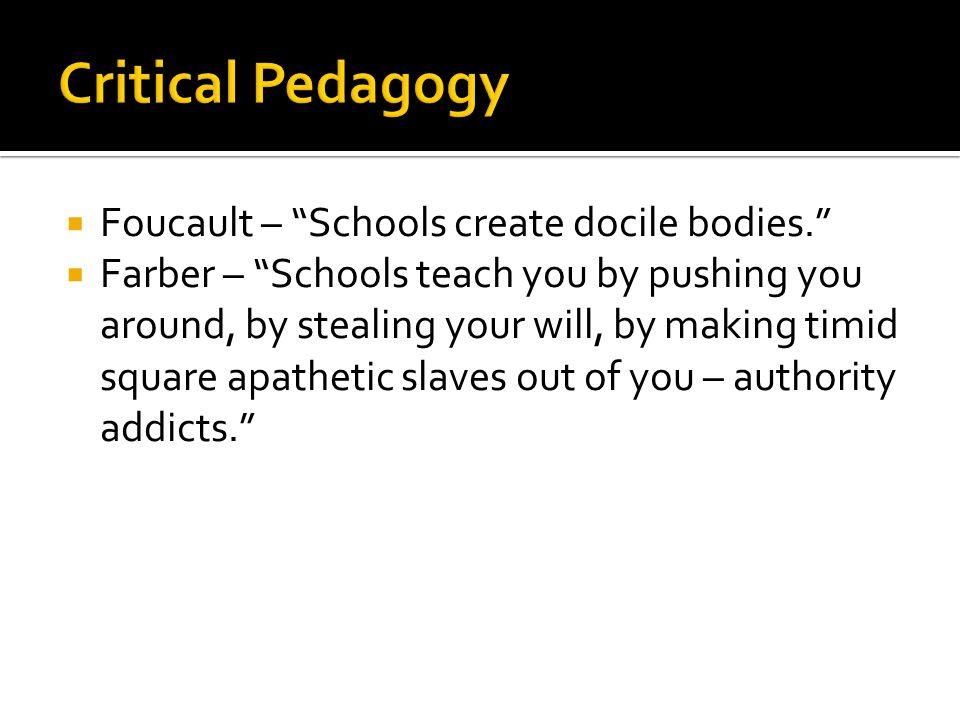 Critical Pedagogy Foucault – Schools create docile bodies.