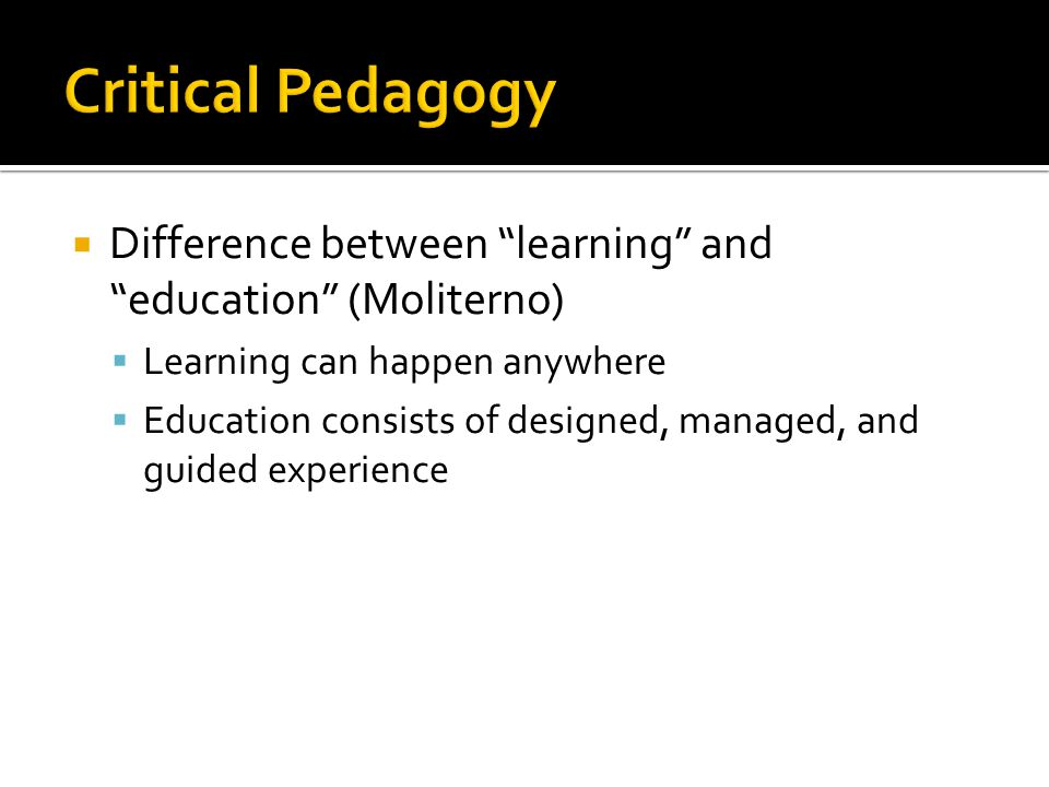 Critical Pedagogy Difference between learning and education (Moliterno) Learning can happen anywhere.