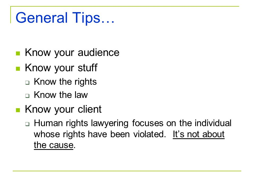 General Tips… Know your audience Know your stuff Know your client