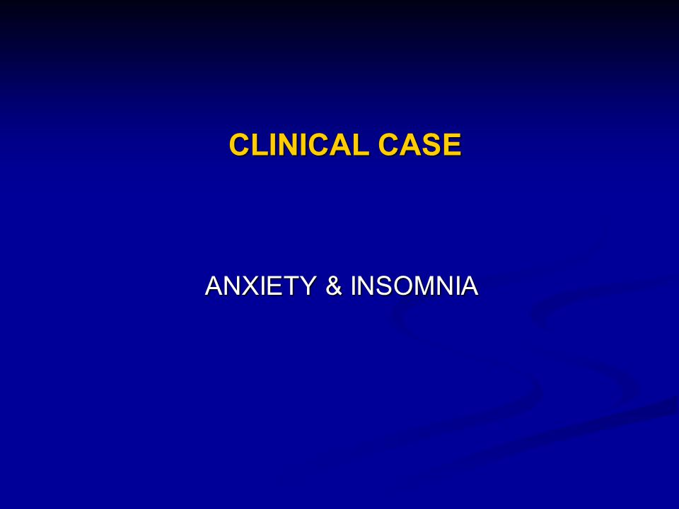 CLINICAL CASE ANXIETY & INSOMNIA
