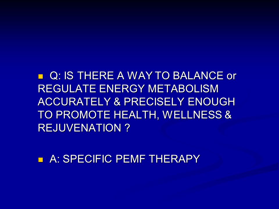 Q: IS THERE A WAY TO BALANCE or REGULATE ENERGY METABOLISM ACCURATELY & PRECISELY ENOUGH TO PROMOTE HEALTH, WELLNESS & REJUVENATION