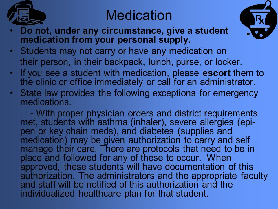 Medication Do not, under any circumstance, give a student medication from your personal supply. Students may not carry or have any medication on.