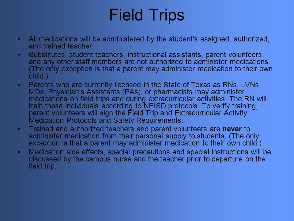Field Trips All medications will be administered by the student's assigned, authorized, and trained teacher.