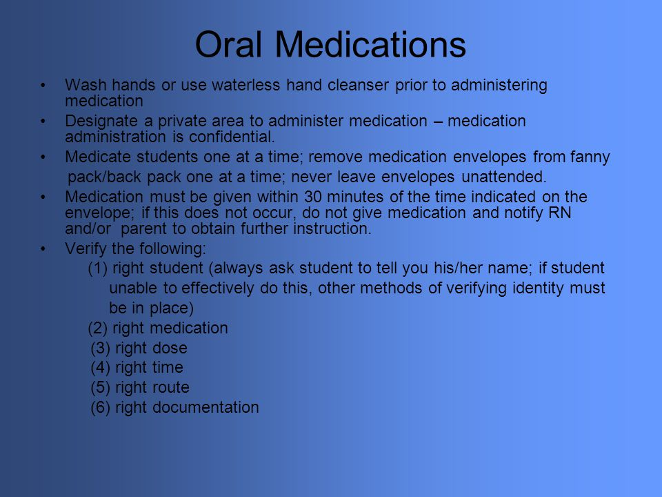 Oral Medications Wash hands or use waterless hand cleanser prior to administering medication.