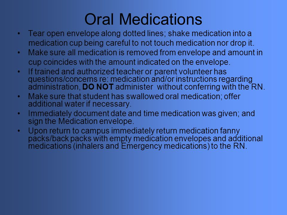 Oral Medications Tear open envelope along dotted lines; shake medication into a. medication cup being careful to not touch medication nor drop it.