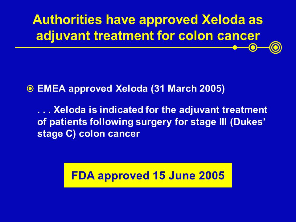 Authorities have approved Xeloda as adjuvant treatment for colon cancer