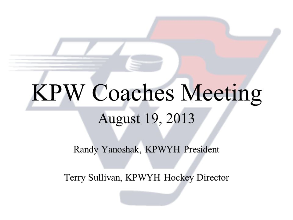 KPW Coaches Meeting August 19, 2013 Randy Yanoshak, KPWYH President