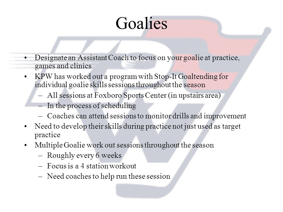 Goalies Designate an Assistant Coach to focus on your goalie at practice, games and clinics.