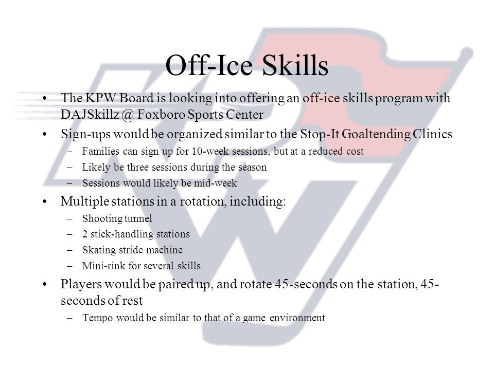 Off-Ice Skills The KPW Board is looking into offering an off-ice skills program with Foxboro Sports Center.