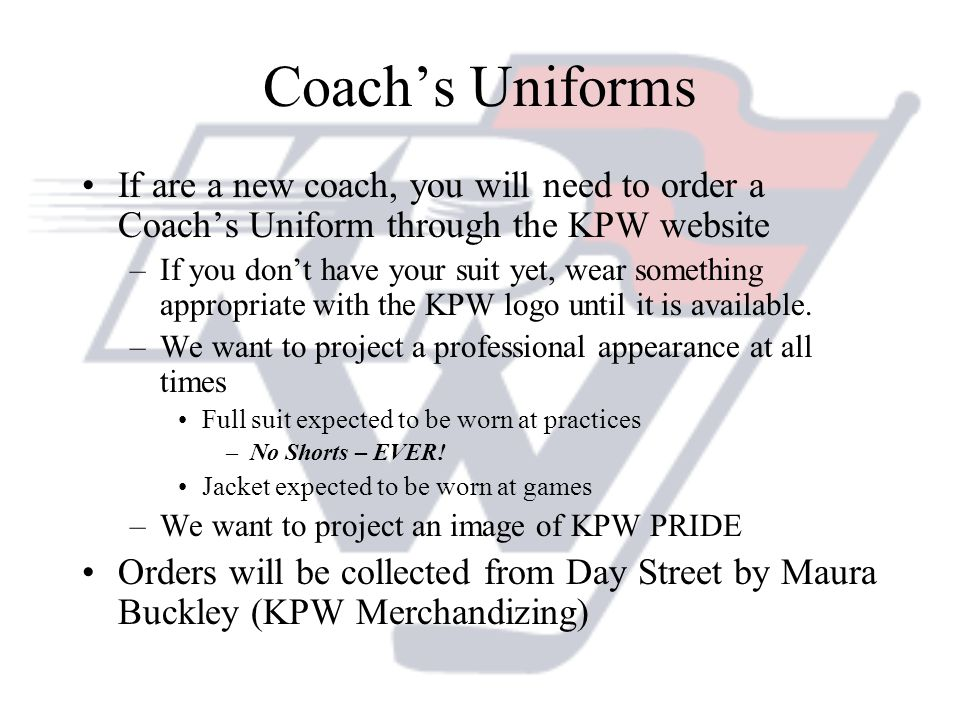 Coach's Uniforms If are a new coach, you will need to order a Coach's Uniform through the KPW website.
