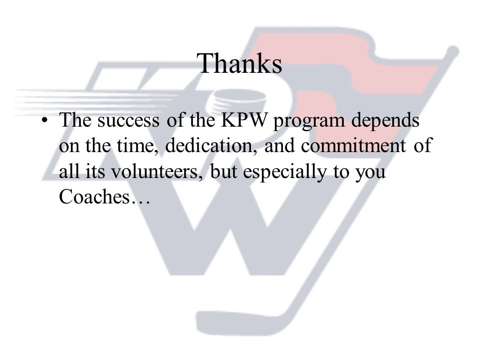Thanks The success of the KPW program depends on the time, dedication, and commitment of all its volunteers, but especially to you Coaches…