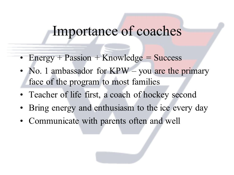 Importance of coaches Energy + Passion + Knowledge = Success
