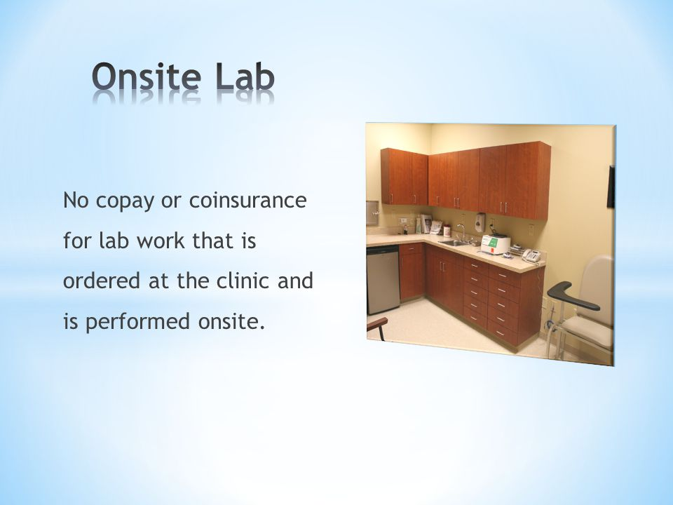 Onsite Lab No copay or coinsurance for lab work that is ordered at the clinic and is performed onsite.