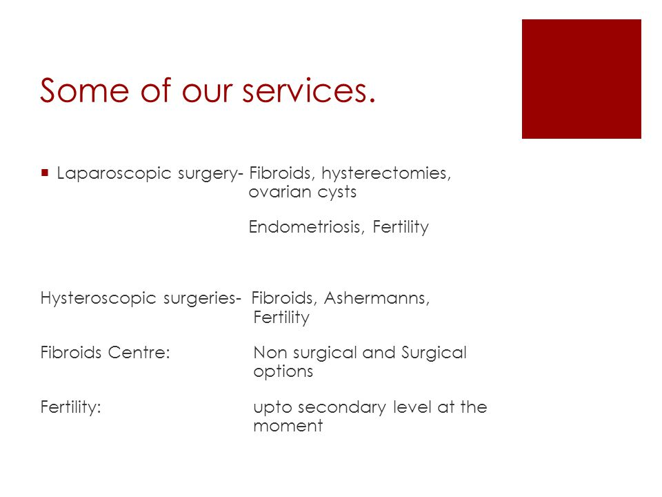 Some of our services. Laparoscopic surgery- Fibroids, hysterectomies, ovarian cysts. Endometriosis, Fertility.