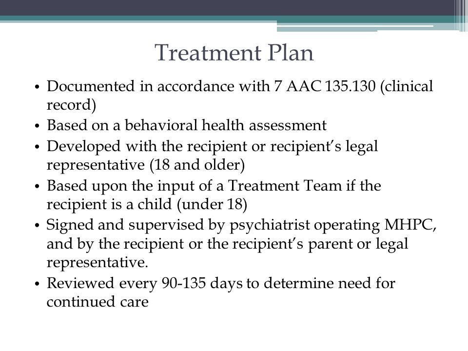 Treatment Plan Documented in accordance with 7 AAC 135.130 (clinical record) Based on a behavioral health assessment.