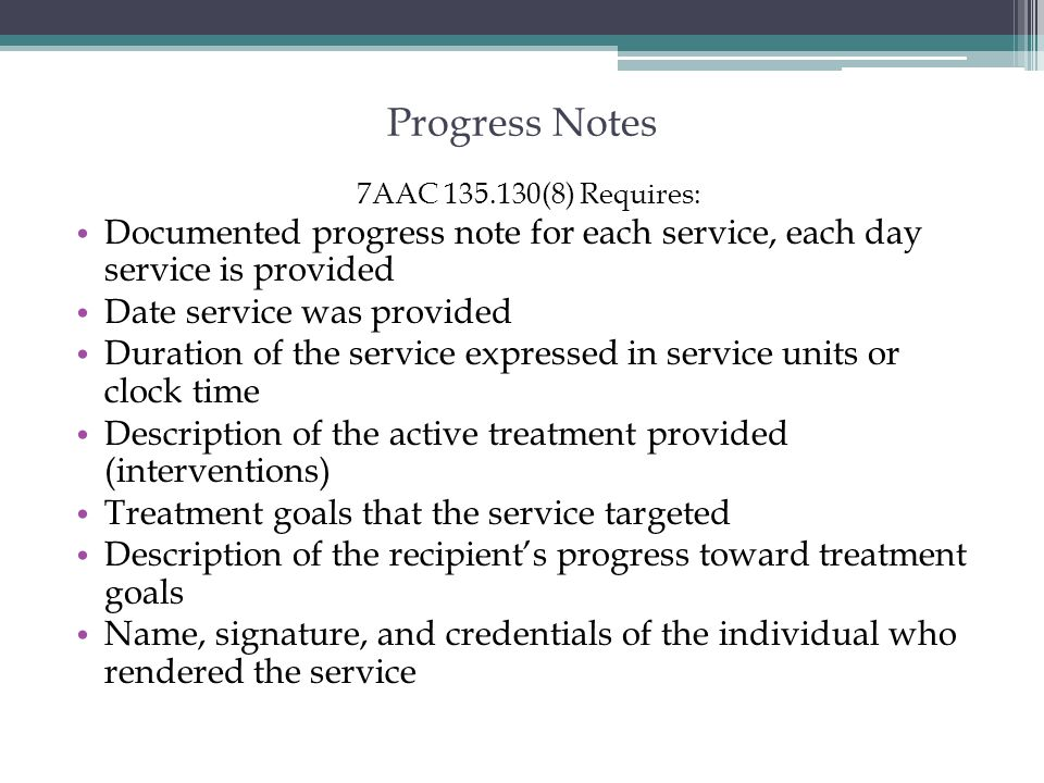 Progress Notes 7AAC 135.130(8) Requires: Documented progress note for each service, each day service is provided.