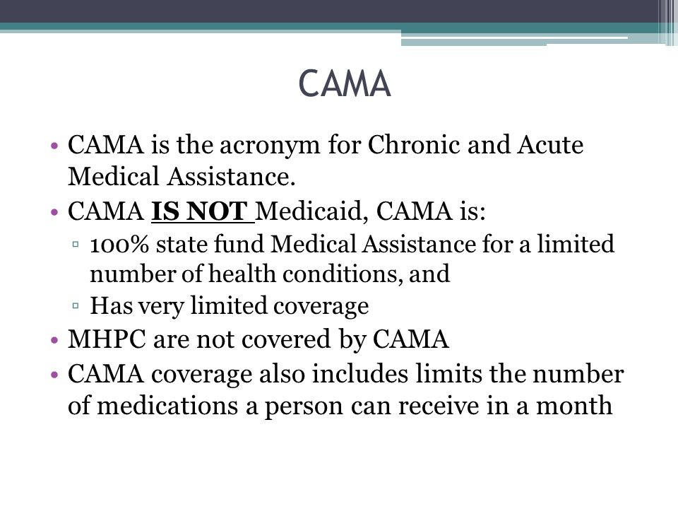 CAMA CAMA is the acronym for Chronic and Acute Medical Assistance.