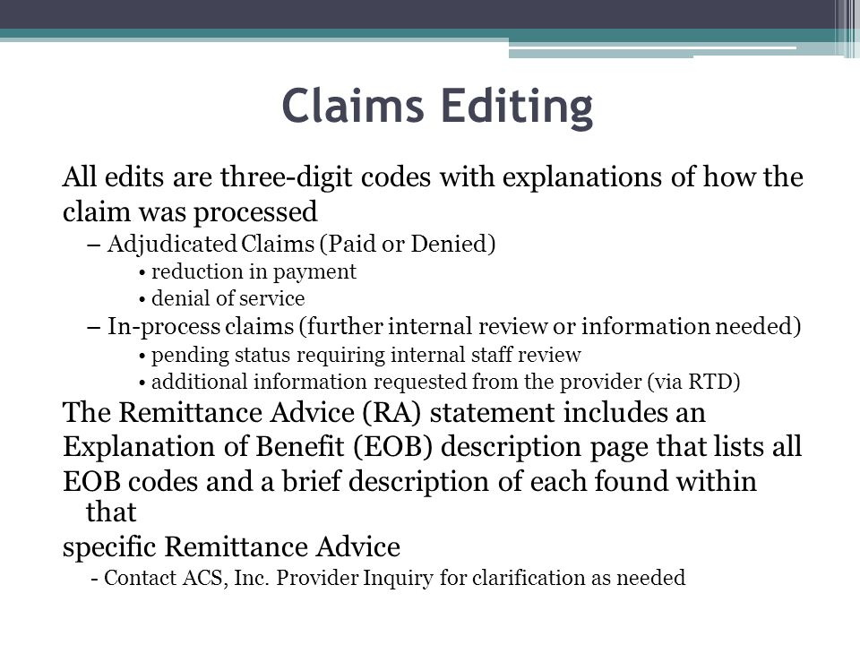 Claims Editing All edits are three-digit codes with explanations of how the. claim was processed. – Adjudicated Claims (Paid or Denied)