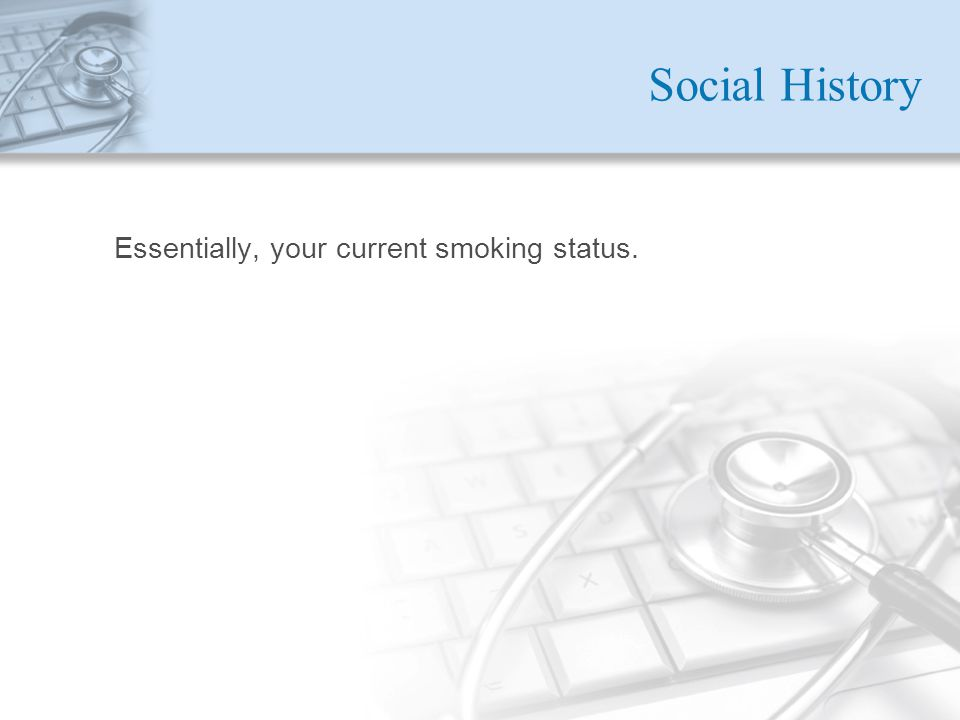 Social History Essentially, your current smoking status.